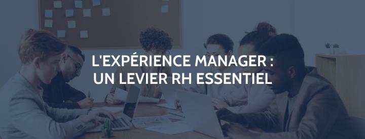 L'Experience Manager, levier RH essentiel au service devotre marque-employeur